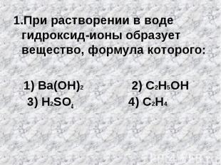 1.При растворении в воде гидроксид-ионы образует вещество, формула которого: 1.П