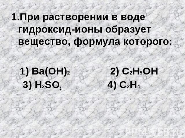 1.При растворении в воде гидроксид-ионы образует вещество, формула которого: 1.При растворении в воде гидроксид-ионы образует вещество, формула которого: 1) Ba(OH)2 2) C2H5OH 3) H2SO4 4) C2H4