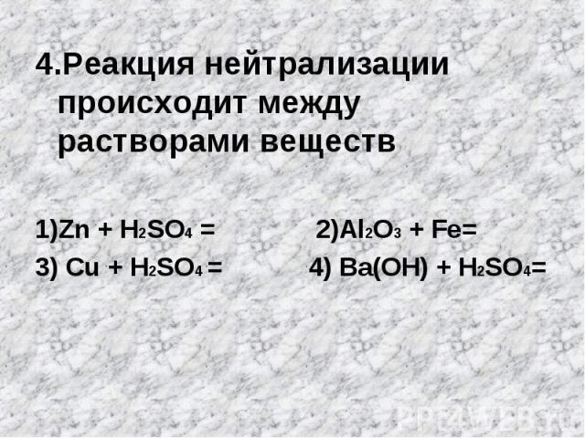 4.Реакция нейтрализации происходит между растворами веществ 4.Реакция нейтрализации происходит между растворами веществ 1)Zn + H2SO4 = 2)Al2O3 + Fe= 3) Cu + H2SO4 = 4) Bа(OН) + H2SO4=