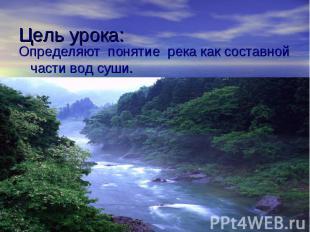 Цель урока: Определяют понятие река как составной части вод суши.
