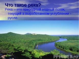 Что такое река? Река – это природный водный поток, текущий в выработанном углубл