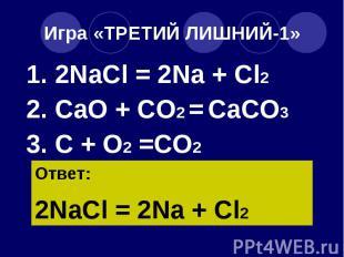Игра «ТРЕТИЙ ЛИШНИЙ-1» 1. 2NaCl = 2Na + Cl2 2. CaO + CO2 = CaCO3 3. C + O2 =CO2