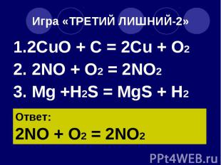 Игра «ТРЕТИЙ ЛИШНИЙ-2» 1.2CuO + C = 2Cu + O2 2. 2NO + O2 = 2NO2 3. Mg +H2S = MgS
