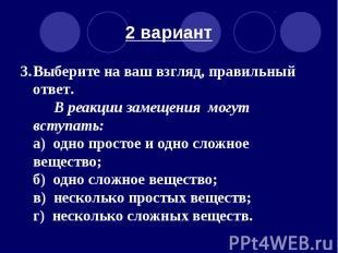 2 вариант 3. Выберите на ваш взгляд, правильный ответ. В реакции замещения могут