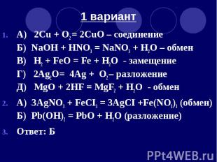1 вариант А) 2Cu + O2 = 2CuO – соединение Б) NaOH + HNO3 = NaNO3 + H2O – обмен В