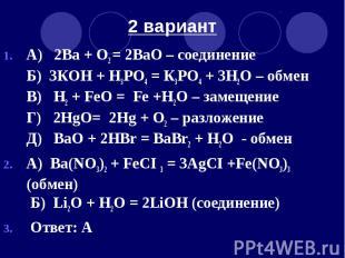 2 вариант А) 2Ва + O2 = 2ВаO – соединение Б) 3КOH + H3РО4 = К3РO4 + 3H2O – обмен