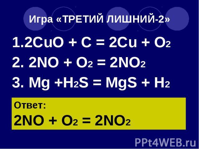 Игра «ТРЕТИЙ ЛИШНИЙ-2» 1.2CuO + C = 2Cu + O2 2. 2NO + O2 = 2NO2 3. Mg +H2S = MgS + H2