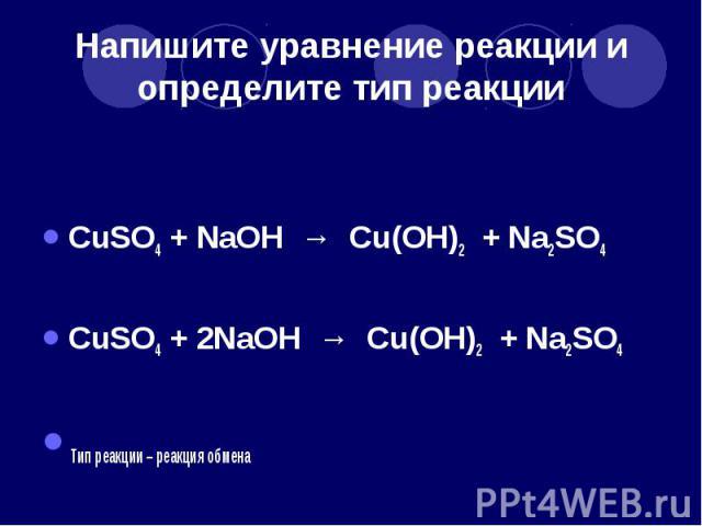 Напишите уравнение реакции и определите тип реакции CuSO4 + NaOH → Cu(OH)2 + Na2SO4 CuSO4 + 2NaOH → Cu(OH)2 + Na2SO4 Тип реакции – реакция обмена
