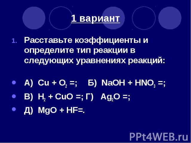 1 вариант Расставьте коэффициенты и определите тип реакции в следующих уравнениях реакций: А) Cu + O2 =; Б) NaOH + HNO3 =; В) H2 + CuO =; Г) Ag2O =; Д) MgO + HF=.