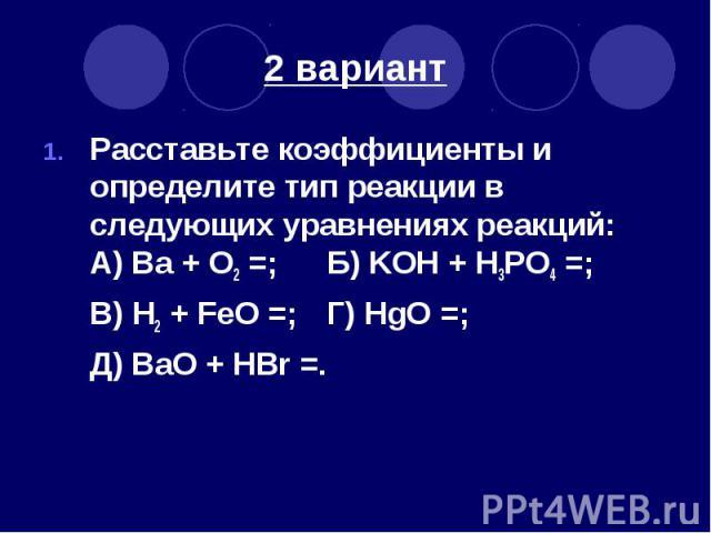 2 вариант Расставьте коэффициенты и определите тип реакции в следующих уравнениях реакций: А) Ва + O2 =; Б) KOH + H3PO4 =; В) H2 + FeO =; Г) HgO =; Д) BaO + HBr =.