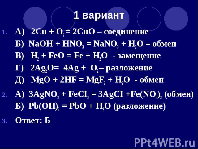 1 вариант А) 2Cu + O2 = 2CuO – соединение Б) NaOH + HNO3 = NaNO3 + H2O – обмен В) Н2 + FeO = Fe + Н2O - замещение Г) 2Ag2O= 4Ag + O2 – разложение Д) MgO + 2HF = MgF2 + H2O - обмен А) 3AgNO3 + FeCI3 = 3AgCI +Fe(NO3)3 (обмен) Б) Pb(OH)2 = PbO + H2O (р…