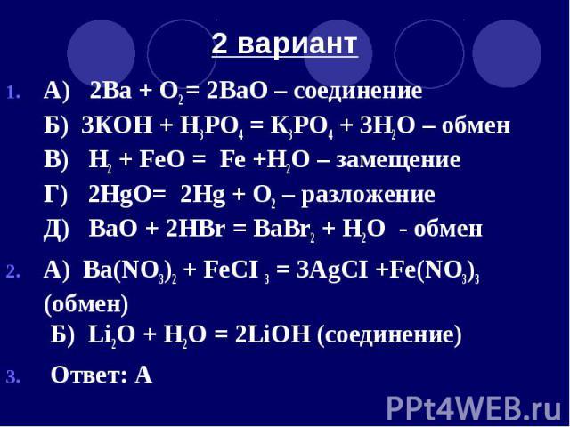 2 вариант А) 2Ва + O2 = 2ВаO – соединение Б) 3КOH + H3РО4 = К3РO4 + 3H2O – обмен В) H2 + FeO = Fe +H2O – замещение Г) 2HgO= 2Hg + O2 – разложение Д) ВаO + 2HВr = BaBr2 + H2O - обмен А) Ва(NO3)2 + FeCI 3 = 3AgCI +Fe(NO3)3 (обмен) Б) Li2O + H2O = 2LiO…