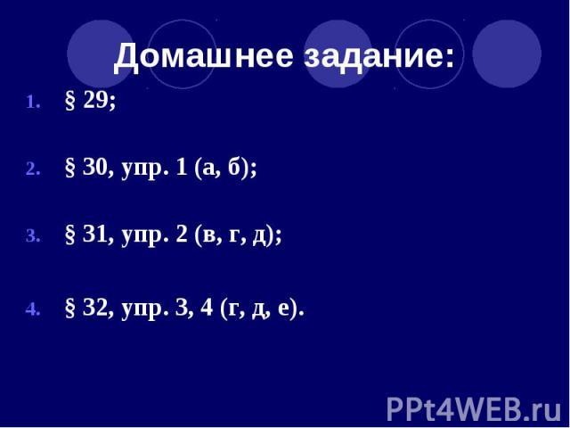 Домашнее задание: § 29; § 30, упр. 1 (а, б); § 31, упр. 2 (в, г, д); § 32, упр. 3, 4 (г, д, е).