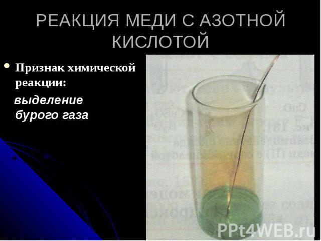 РЕАКЦИЯ МЕДИ С АЗОТНОЙ КИСЛОТОЙ Признак химической реакции: выделение бурого газа