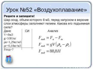 Урок №52 «Воздухоплавание» Решите и запишите! Шар-зонд, объем которого 8 м3, пер