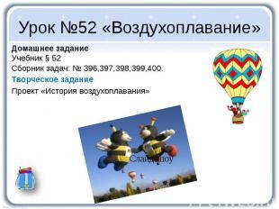 Урок №52 «Воздухоплавание» Домашнее задание Учебник § 52 Сборник задач: № 396,39