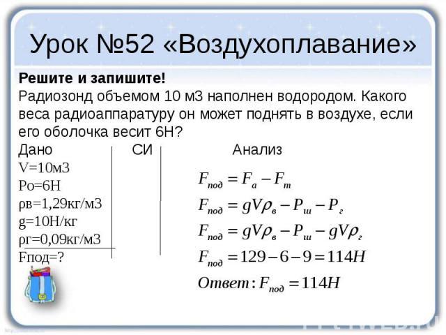 Урок №52 «Воздухоплавание» Решите и запишите! Радиозонд объемом 10 м3 наполнен водородом. Какого веса радиоаппаратуру он может поднять в воздухе, если его оболочка весит 6Н? Дано СИ Анализ V=10м3 Pо=6Н ρв=1,29кг/м3 g=10Н/кг ρг=0,09кг/м3 Fпод=?