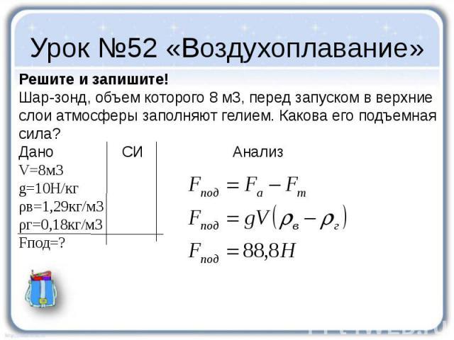 Урок №52 «Воздухоплавание» Решите и запишите! Шар-зонд, объем которого 8 м3, перед запуском в верхние слои атмосферы заполняют гелием. Какова его подъемная сила? Дано СИ Анализ V=8м3 g=10Н/кг ρв=1,29кг/м3 ρг=0,18кг/м3 Fпод=?