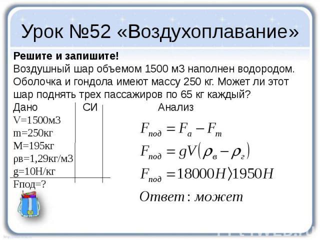 Урок №52 «Воздухоплавание» Решите и запишите! Воздушный шар объемом 1500 м3 наполнен водородом. Оболочка и гондола имеют массу 250 кг. Может ли этот шар поднять трех пассажиров по 65 кг каждый? Дано СИ Анализ V=1500м3 m=250кг M=195кг ρв=1,29кг/м3 g=…