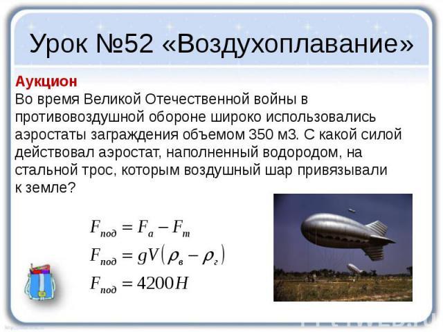 Урок №52 «Воздухоплавание» Аукцион Во время Великой Отечественной войны в противовоздушной обороне широко использовались аэростаты заграждения объемом 350 м3. С какой силой действовал аэростат, наполненный водородом, на стальной трос, которым воздуш…