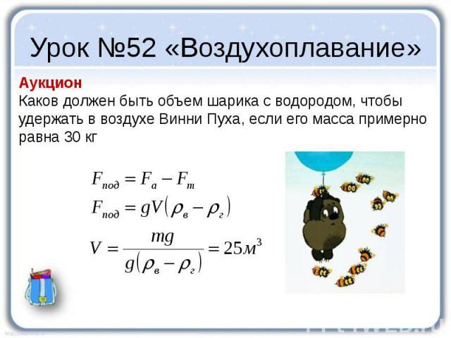 Урок №52 «Воздухоплавание» Аукцион Каков должен быть объем шарика с водородом, чтобы удержать в воздухе Винни Пуха, если его масса примерно равна 30 кг