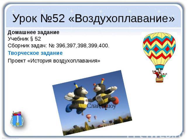 Урок №52 «Воздухоплавание» Домашнее задание Учебник § 52 Сборник задач: № 396,397,398,399,400. Творческое задание Проект «История воздухоплавания»