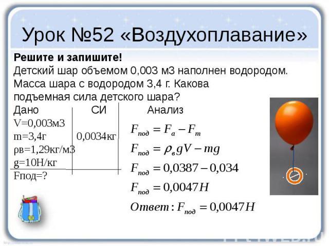 Урок №52 «Воздухоплавание» Решите и запишите! Детский шар объемом 0,003 м3 наполнен водородом. Масса шара с водородом 3,4 г. Какова подъемная сила детского шара? Дано СИ Анализ V=0,003м3 m=3,4г 0,0034кг ρв=1,29кг/м3 g=10Н/кг Fпод=?