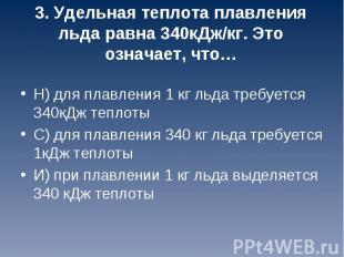 Н) для плавления 1 кг льда требуется 340кДж теплоты С) для плавления 340 кг льда
