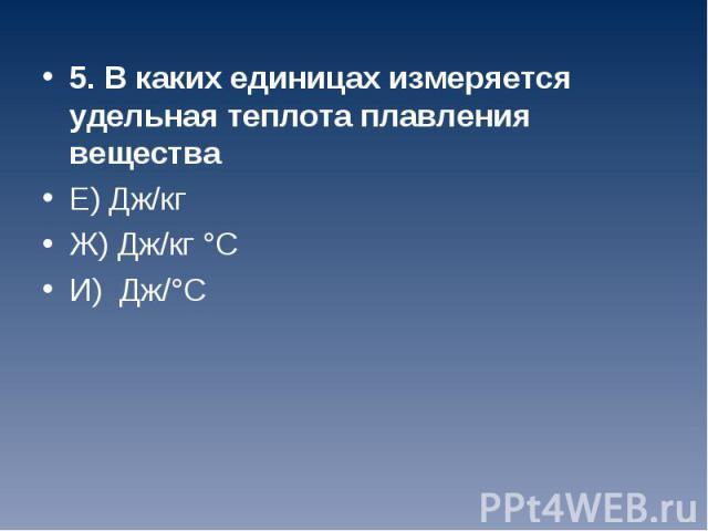 5. В каких единицах измеряется удельная теплота плавления вещества 5. В каких единицах измеряется удельная теплота плавления вещества Е) Дж/кг Ж) Дж/кг °С И) Дж/°С