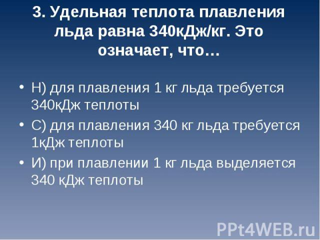 Н) для плавления 1 кг льда требуется 340кДж теплоты С) для плавления 340 кг льда требуется 1кДж теплоты И) при плавлении 1 кг льда выделяется 340 кДж теплоты