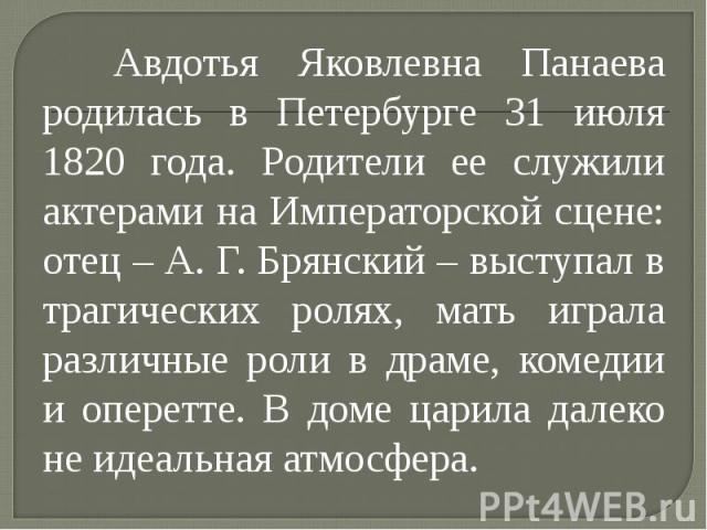 Авдотья Яковлевна Панаева родилась в Петербурге 31 июля 1820 года. Родители ее служили актерами на Императорской сцене: отец – А. Г. Брянский – выступал в трагических ролях, мать играла различные роли в драме, комедии и оперетте. В доме царила далек…