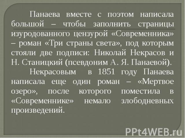 Панаева вместе с поэтом написала большой – чтобы заполнить страницы изуродованного цензурой «Современника» – роман «Три страны света», под которым стояли две подписи: Николай Некрасов и Н. Станицкий (псевдоним А. Я. Панаевой). Панаева вместе с поэто…