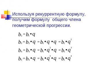 Используя рекуррентную формулу, получим формулу общего члена геометрической прог