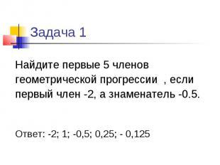 Задача 1 Найдите первые 5 членов геометрической прогрессии , если первый член -2