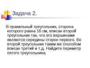Задача 2. В правильный треугольник, сторона которого равна 16 см, вписан второй