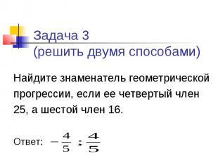Задача 3 (решить двумя способами) Найдите знаменатель геометрической прогрессии,