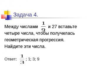 Задача 4. Между числами и 27 вставьте четыре числа, чтобы получилась геометричес