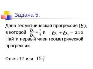 Задача 5. Дана геометрическая прогрессия ( ), в которой и Найти первый член геом