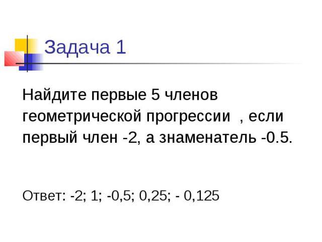 Задача 1 Найдите первые 5 членов геометрической прогрессии , если первый член -2, а знаменатель -0.5. Ответ: -2; 1; -0,5; 0,25; - 0,125