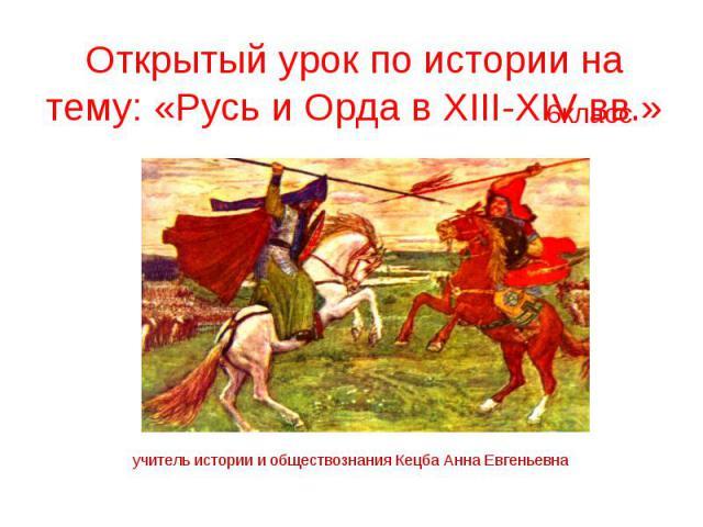Открытый урок по истории на тему: «Русь и Орда в XIII-XIV вв.»