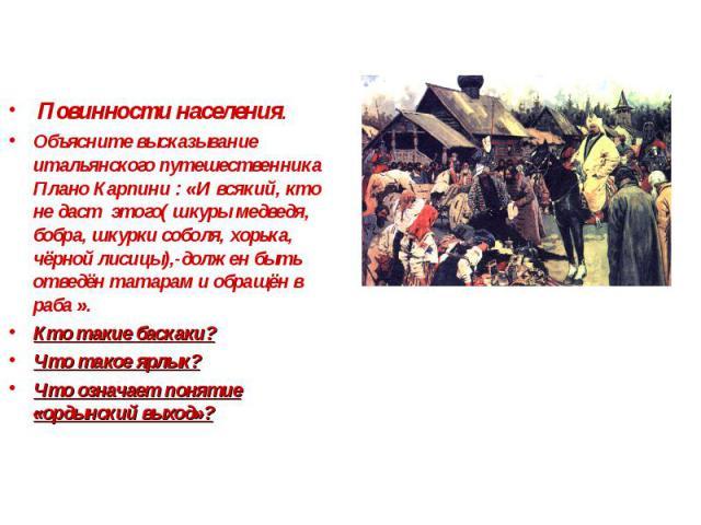 Повинности населения. Объясните высказывание итальянского путешественника Плано Карпини : «И всякий, кто не даст этого( шкуры медведя, бобра, шкурки соболя, хорька, чёрной лисицы),-должен быть отведён татарам и обращён в раба ». Кто такие баскаки? Ч…