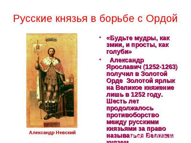 Русские князья в борьбе с Ордой «Будьте мудры, как змии, и просты, как голуби» Александр Ярославич (1252-1263) получил в Золотой Орде Золотой ярлык на Великое княжение лишь в 1252 году. Шесть лет продолжалось противоборство между русскими княз…