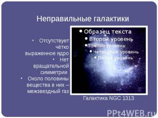 Неправильные галактики Отсутствует чётко выраженное ядро Нет вращательной симмет