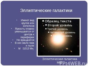 Эллиптические галактики Имеют вид кругов или эллипсов Яркость плавно уменьшается