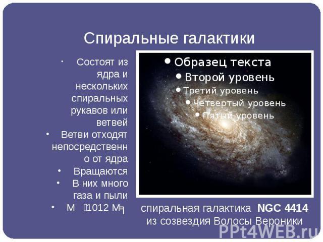 Спиральные галактики Состоят из ядра и нескольких спиральных рукавов или ветвей Ветви отходят непосредственно от ядра Вращаются В них много газа и пыли М 1012 Мʘ