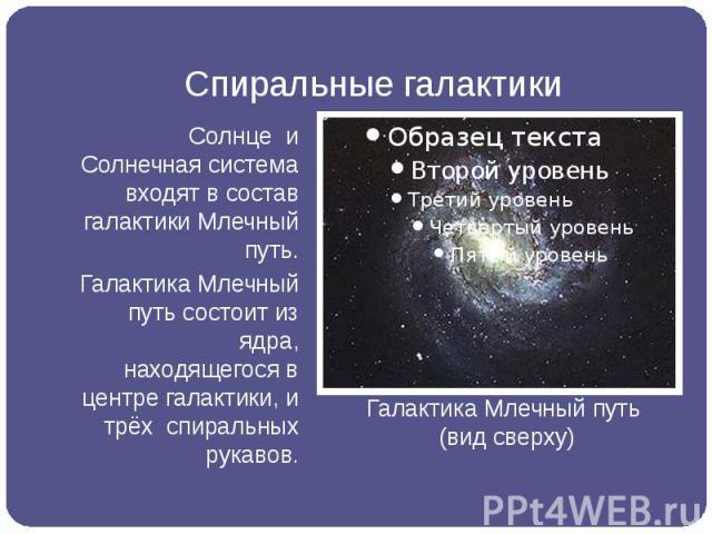 Спиральные галактики Солнце и Солнечная система входят в состав галактики Млечный путь. Галактика Млечный путь состоит из ядра, находящегося в центре галактики, и трёх спиральных рукавов.