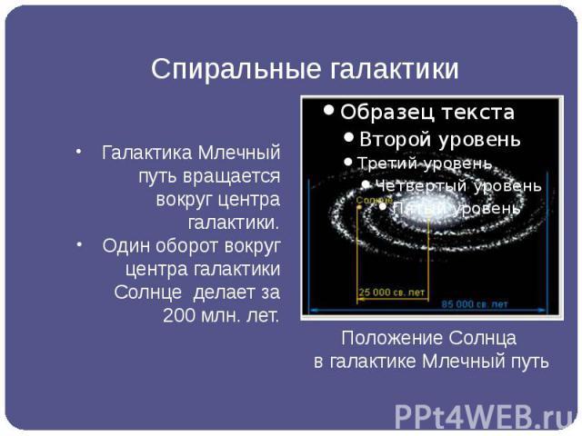 Спиральные галактики Галактика Млечный путь вращается вокруг центра галактики. Один оборот вокруг центра галактики Солнце делает за 200 млн. лет.