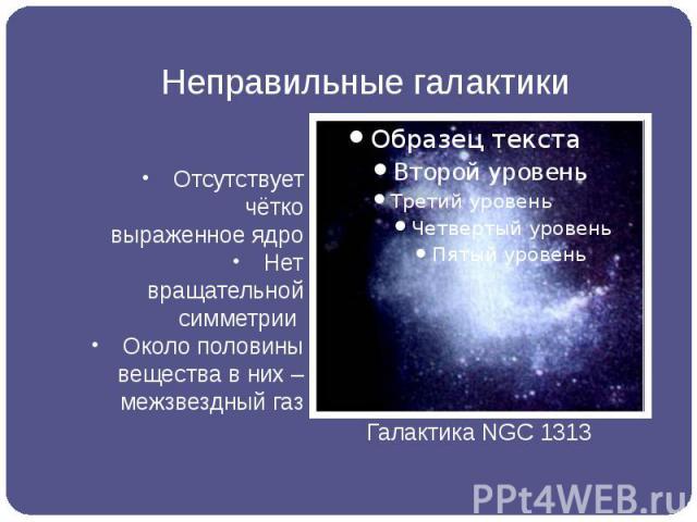 Неправильные галактики Отсутствует чётко выраженное ядро Нет вращательной симметрии Около половины вещества в них – межзвездный газ