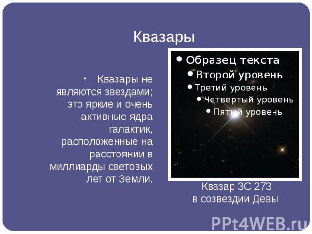 Квазары Квазары не являются звездами; это яркие и очень активные ядра галактик, расположенные на расстоянии в миллиарды световых лет от Земли.