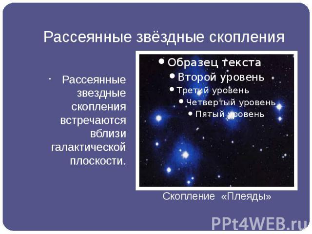 Рассеянные звёздные скопления Рассеянные звездные скопления встречаются вблизи галактической плоскости.